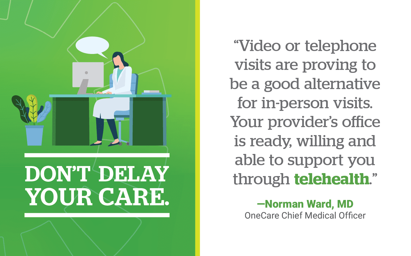 Don't Delay Your Care. Video or telephone visits are proving to be a good alternative for in-person visits. Your provider's office is ready, willing and able to support you through telehealth.