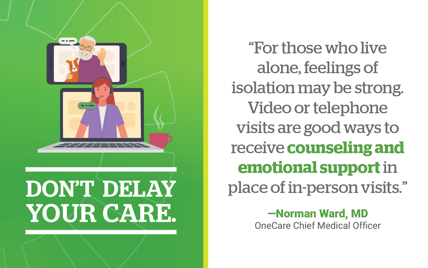 Don't Delay Your Care. For those who live alone, feelings of isolation may be strong. Video or telephone visits are good ways to receive counseling and emotional support in place of in-person visits