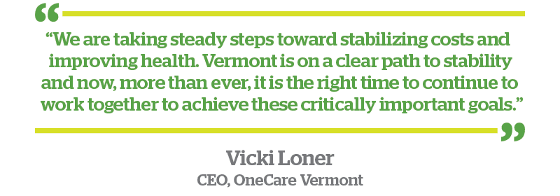 "Vicki Loner OneCare CEO Quote - ""We are taking steady steps toward stabilizing costs and improving health. Vermont is on a clear path to stability and now, more than ever, it is the right time to continue to work together to achieve these critically important goals."""