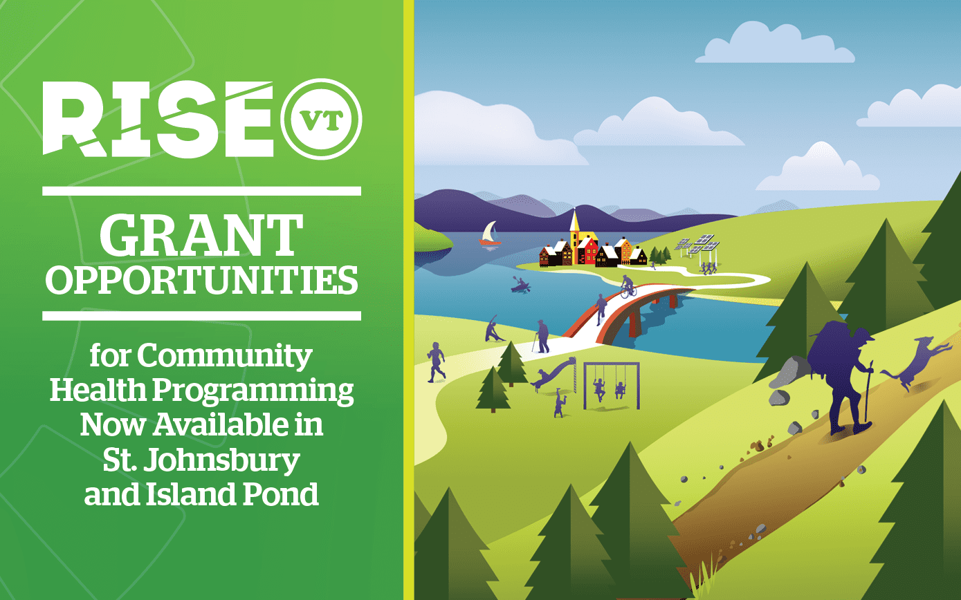 "Cover for Blog Post - Left side with Green Background that says: "" RiseVT Grant Opportunities for Community Health Programming Now Available in St. Johnsbury and Island Pond."" On the right side of the cover image, there is an illustration showing a dynamic and healthy community in Vermont. In the foreground, a hiker is climbing a hill with his dog. In the middle ground, people are exercising, walking their dogs, playing, running, and biking. In the background of the illustration is a small Vermont town on the edge of a lake with mountains in the distance."