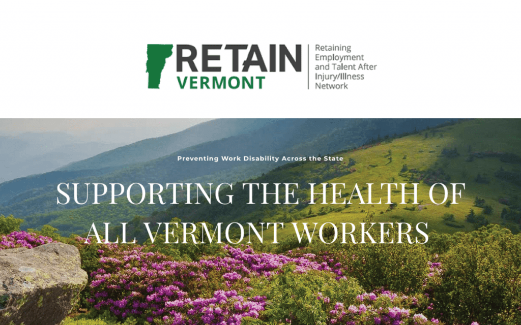 Cover Image: White bar on top that shows the logo for Vermont Retain - a little green silhouette of the state of Vermont, the words Retain Vermont, and Retaining Employment and Talent After Injury/Illness Network. The bottom portion of the image shows a beautiful photo of Vermont mountains and flowers with the words overlaid on top - Preventing Work Disability Across the State, Supporting the Health of All Vermont Workers