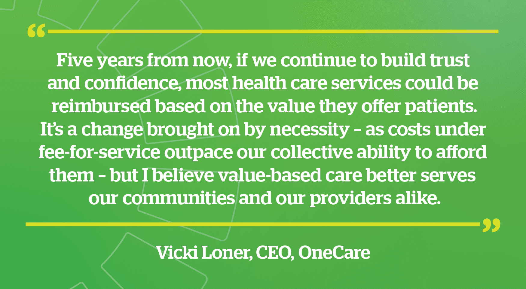 Vicki Loner CEO quote - Five years from now, if we continue to build trust and confidence, most health care services could be reimbursed based on the value they offer patients. It's a change brought on by necessity – as costs under fee-for-service outpace our collective ability to afford them – but I believe value-based care better serves our communities and our providers alike.